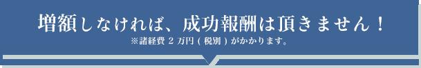 増額しなければ、成功報酬は頂きません!※諸経費 2 万円 ( 税別 ) がかかります。